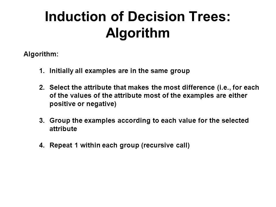 Induction of Decision Trees Objective: find a concise decision tree that agrees with the examples The guiding principle we are going to use is the Ock
