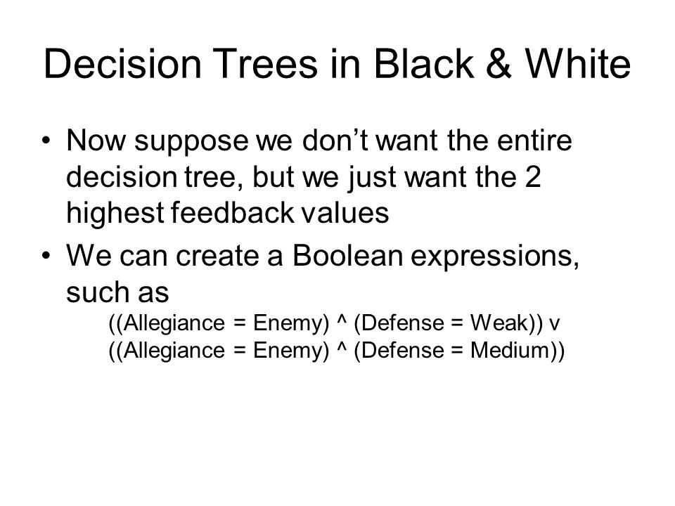 Decision Trees in Black & White Allegiance Defense Friendly Enemy 0.4-0.3 WeakStrong 0.1 Medium Note that this decision tree does not even use the tri
