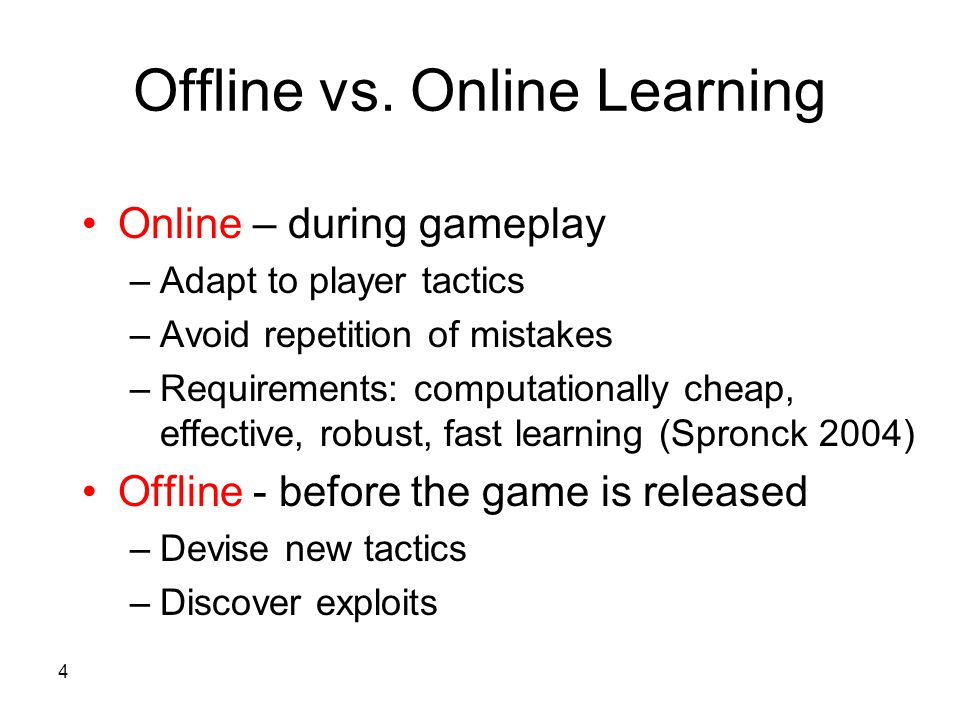 4 Online – during gameplay –Adapt to player tactics –Avoid repetition of mistakes –Requirements: computationally cheap, effective, robust, fast learning (Spronck 2004) Offline - before the game is released –Devise new tactics –Discover exploits Offline vs.