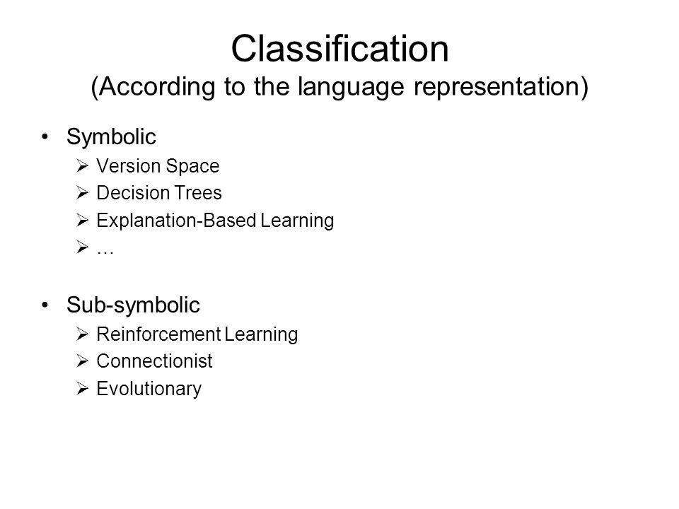 Classification (According to the language representation) Symbolic  Version Space  Decision Trees  Explanation-Based Learning  … Sub-symbolic  Reinforcement Learning  Connectionist  Evolutionary