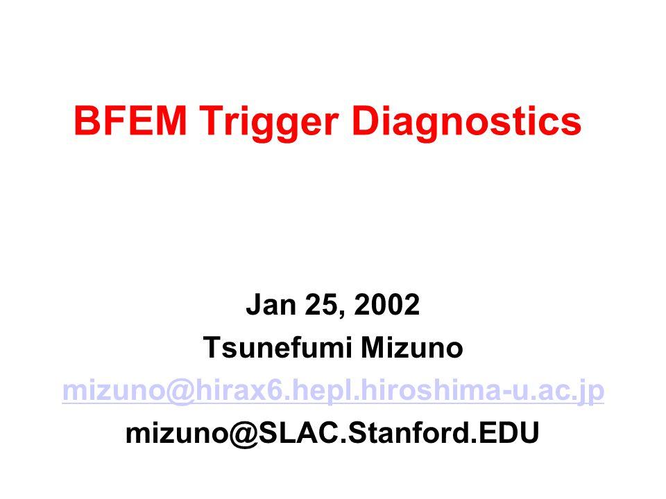 BFEM Trigger Diagnostics Jan 25, 2002 Tsunefumi Mizuno mizuno@hirax6.hepl.hiroshima-u.ac.jp mizuno@SLAC.Stanford.EDU