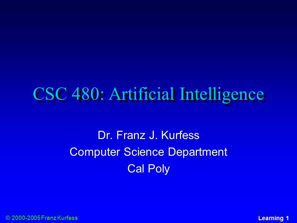 © 2000-2005 Franz Kurfess Learning 1 CSC 480: Artificial Intelligence Dr.