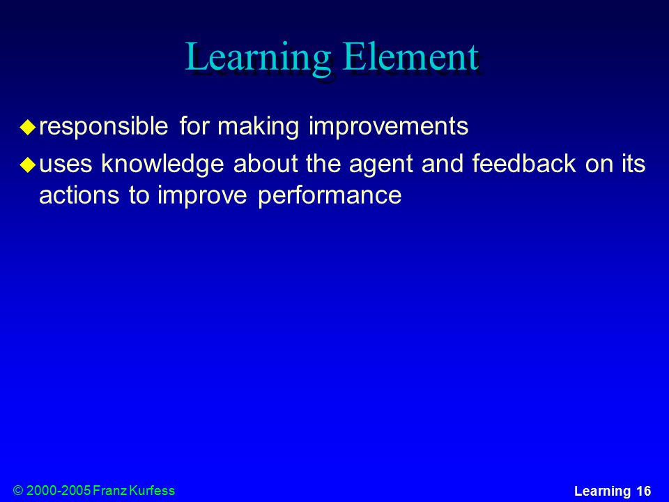 © Franz Kurfess Learning 16 Learning Element  responsible for making improvements  uses knowledge about the agent and feedback on its actions to improve performance