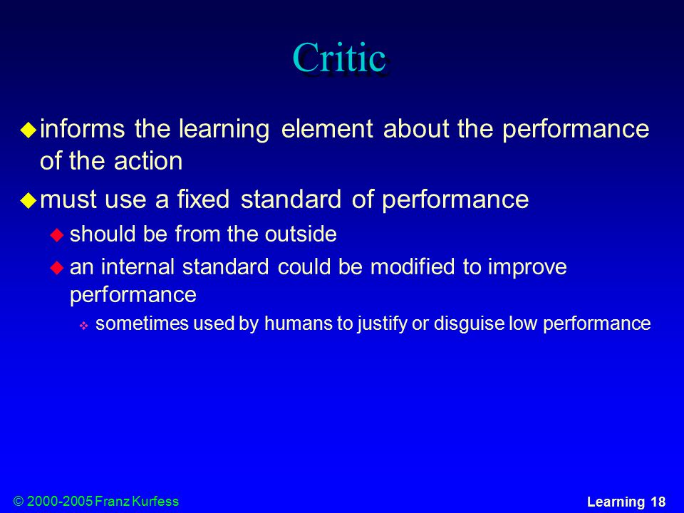 © Franz Kurfess Learning 18 Critic  informs the learning element about the performance of the action  must use a fixed standard of performance  should be from the outside  an internal standard could be modified to improve performance  sometimes used by humans to justify or disguise low performance