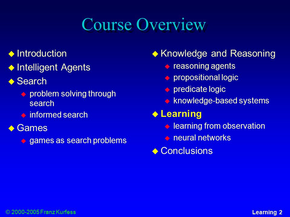 © 2000-2005 Franz Kurfess Learning 3 Chapter Overview Learning  Motivation  Objectives  Learning from Observation  Learning Agents  Inductive Learning  Learning Decision Trees  Computational Learning Theory  Probably Approximately Correct (PAC) Learning  Learning in Neural Networks  Neurons and the Brain  Neural Networks  Perceptrons  Multi-layer Networks  Applications  Important Concepts and Terms  Chapter Summary