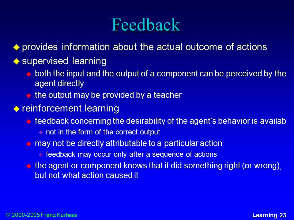 © Franz Kurfess Learning 23 Feedback  provides information about the actual outcome of actions  supervised learning  both the input and the output of a component can be perceived by the agent directly  the output may be provided by a teacher  reinforcement learning  feedback concerning the desirability of the agent's behavior is availab  not in the form of the correct output  may not be directly attributable to a particular action  feedback may occur only after a sequence of actions  the agent or component knows that it did something right (or wrong), but not what action caused it
