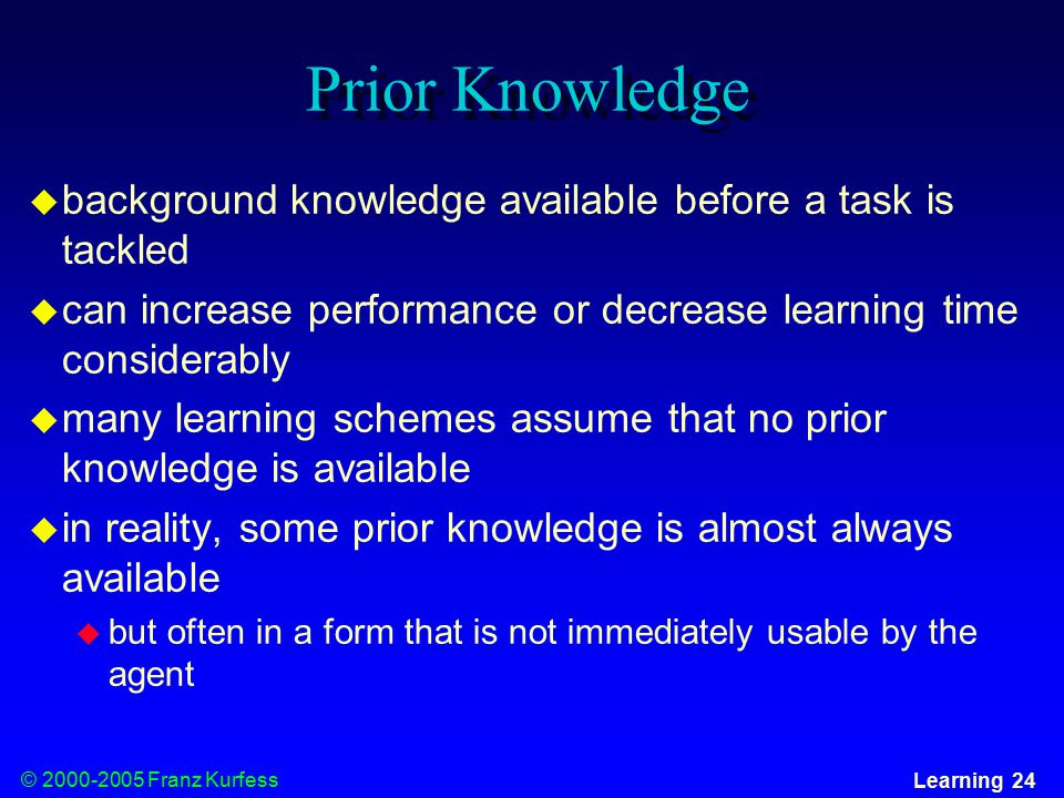 © Franz Kurfess Learning 24 Prior Knowledge  background knowledge available before a task is tackled  can increase performance or decrease learning time considerably  many learning schemes assume that no prior knowledge is available  in reality, some prior knowledge is almost always available  but often in a form that is not immediately usable by the agent