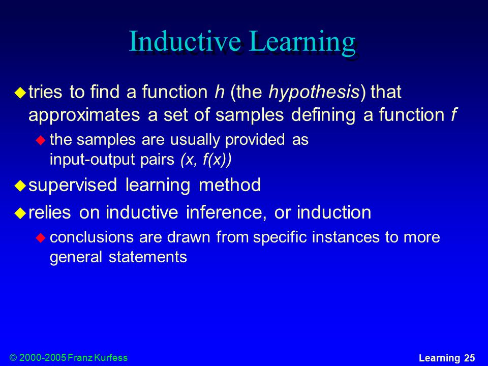 © Franz Kurfess Learning 25 Inductive Learning  tries to find a function h (the hypothesis) that approximates a set of samples defining a function f  the samples are usually provided as input-output pairs (x, f(x))  supervised learning method  relies on inductive inference, or induction  conclusions are drawn from specific instances to more general statements