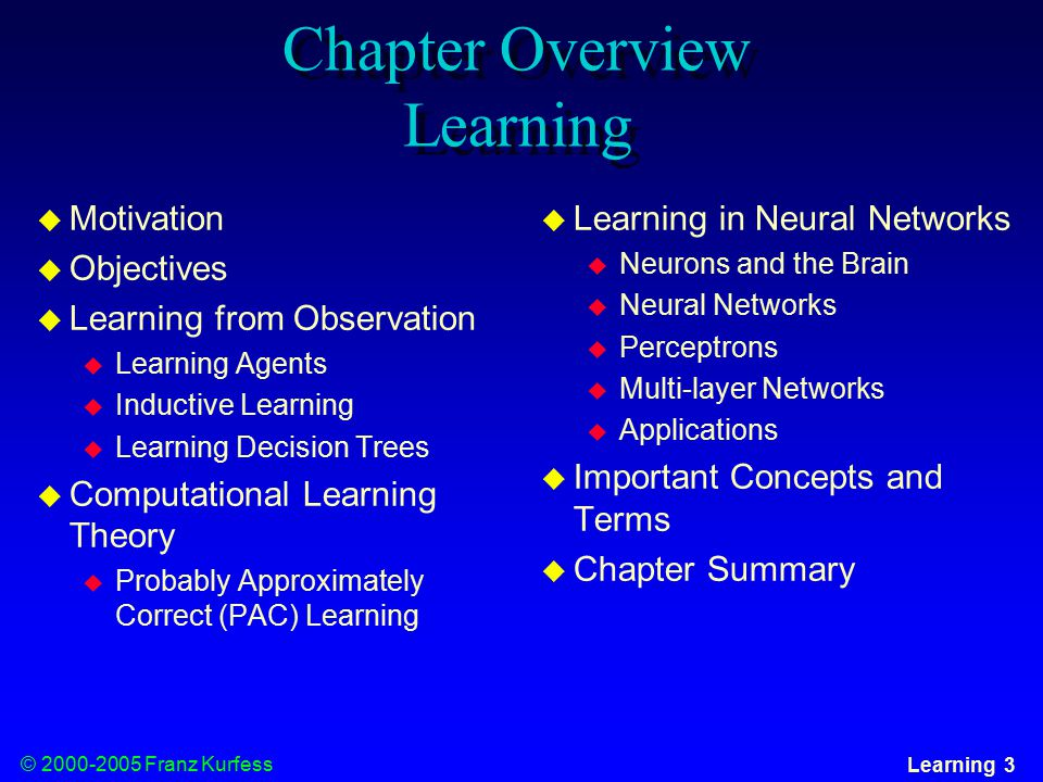 © Franz Kurfess Learning 3 Chapter Overview Learning  Motivation  Objectives  Learning from Observation  Learning Agents  Inductive Learning  Learning Decision Trees  Computational Learning Theory  Probably Approximately Correct (PAC) Learning  Learning in Neural Networks  Neurons and the Brain  Neural Networks  Perceptrons  Multi-layer Networks  Applications  Important Concepts and Terms  Chapter Summary