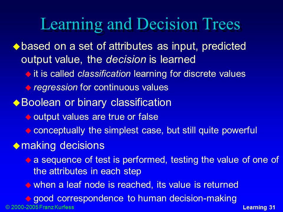 © Franz Kurfess Learning 31 Learning and Decision Trees  based on a set of attributes as input, predicted output value, the decision is learned  it is called classification learning for discrete values  regression for continuous values  Boolean or binary classification  output values are true or false  conceptually the simplest case, but still quite powerful  making decisions  a sequence of test is performed, testing the value of one of the attributes in each step  when a leaf node is reached, its value is returned  good correspondence to human decision-making