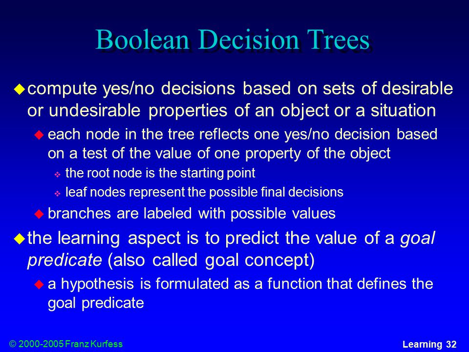 © Franz Kurfess Learning 32 Boolean Decision Trees  compute yes/no decisions based on sets of desirable or undesirable properties of an object or a situation  each node in the tree reflects one yes/no decision based on a test of the value of one property of the object  the root node is the starting point  leaf nodes represent the possible final decisions  branches are labeled with possible values  the learning aspect is to predict the value of a goal predicate (also called goal concept)  a hypothesis is formulated as a function that defines the goal predicate