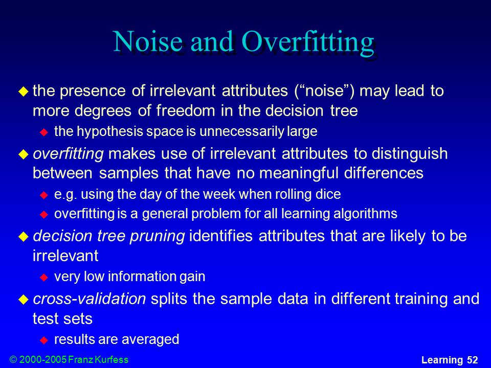 © Franz Kurfess Learning 52 Noise and Overfitting  the presence of irrelevant attributes ( noise ) may lead to more degrees of freedom in the decision tree  the hypothesis space is unnecessarily large  overfitting makes use of irrelevant attributes to distinguish between samples that have no meaningful differences  e.g.
