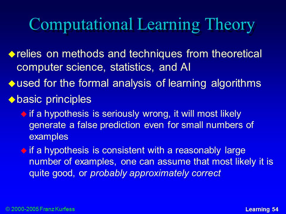© Franz Kurfess Learning 54 Computational Learning Theory  relies on methods and techniques from theoretical computer science, statistics, and AI  used for the formal analysis of learning algorithms  basic principles  if a hypothesis is seriously wrong, it will most likely generate a false prediction even for small numbers of examples  if a hypothesis is consistent with a reasonably large number of examples, one can assume that most likely it is quite good, or probably approximately correct