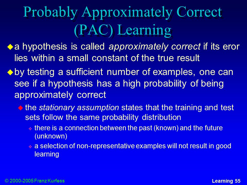© Franz Kurfess Learning 55 Probably Approximately Correct (PAC) Learning  a hypothesis is called approximately correct if its eror lies within a small constant of the true result  by testing a sufficient number of examples, one can see if a hypothesis has a high probability of being approximately correct  the stationary assumption states that the training and test sets follow the same probability distribution  there is a connection between the past (known) and the future (unknown)  a selection of non-representative examples will not result in good learning