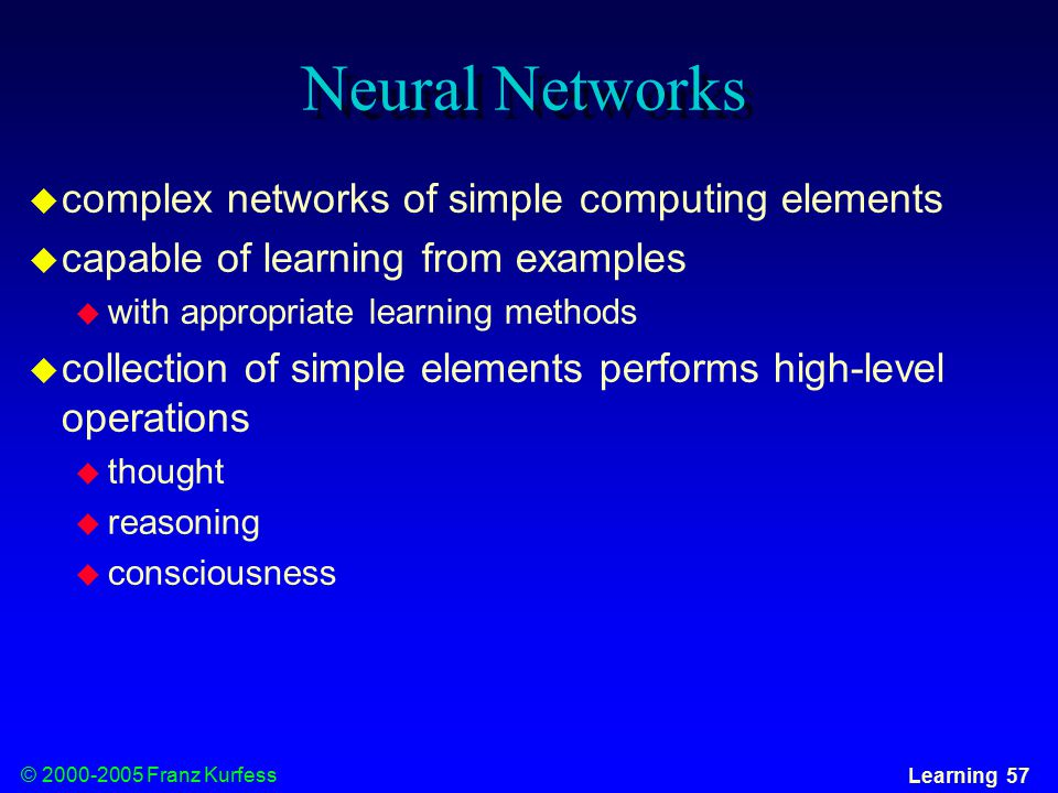 © Franz Kurfess Learning 57 Neural Networks  complex networks of simple computing elements  capable of learning from examples  with appropriate learning methods  collection of simple elements performs high-level operations  thought  reasoning  consciousness