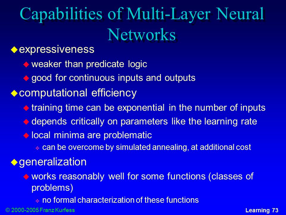 © Franz Kurfess Learning 73 Capabilities of Multi-Layer Neural Networks  expressiveness  weaker than predicate logic  good for continuous inputs and outputs  computational efficiency  training time can be exponential in the number of inputs  depends critically on parameters like the learning rate  local minima are problematic  can be overcome by simulated annealing, at additional cost  generalization  works reasonably well for some functions (classes of problems)  no formal characterization of these functions