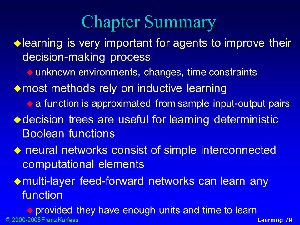 © Franz Kurfess Learning 79 Chapter Summary  learning is very important for agents to improve their decision-making process  unknown environments, changes, time constraints  most methods rely on inductive learning  a function is approximated from sample input-output pairs  decision trees are useful for learning deterministic Boolean functions  neural networks consist of simple interconnected computational elements  multi-layer feed-forward networks can learn any function  provided they have enough units and time to learn