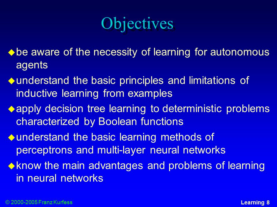 © Franz Kurfess Learning 8 Objectives  be aware of the necessity of learning for autonomous agents  understand the basic principles and limitations of inductive learning from examples  apply decision tree learning to deterministic problems characterized by Boolean functions  understand the basic learning methods of perceptrons and multi-layer neural networks  know the main advantages and problems of learning in neural networks