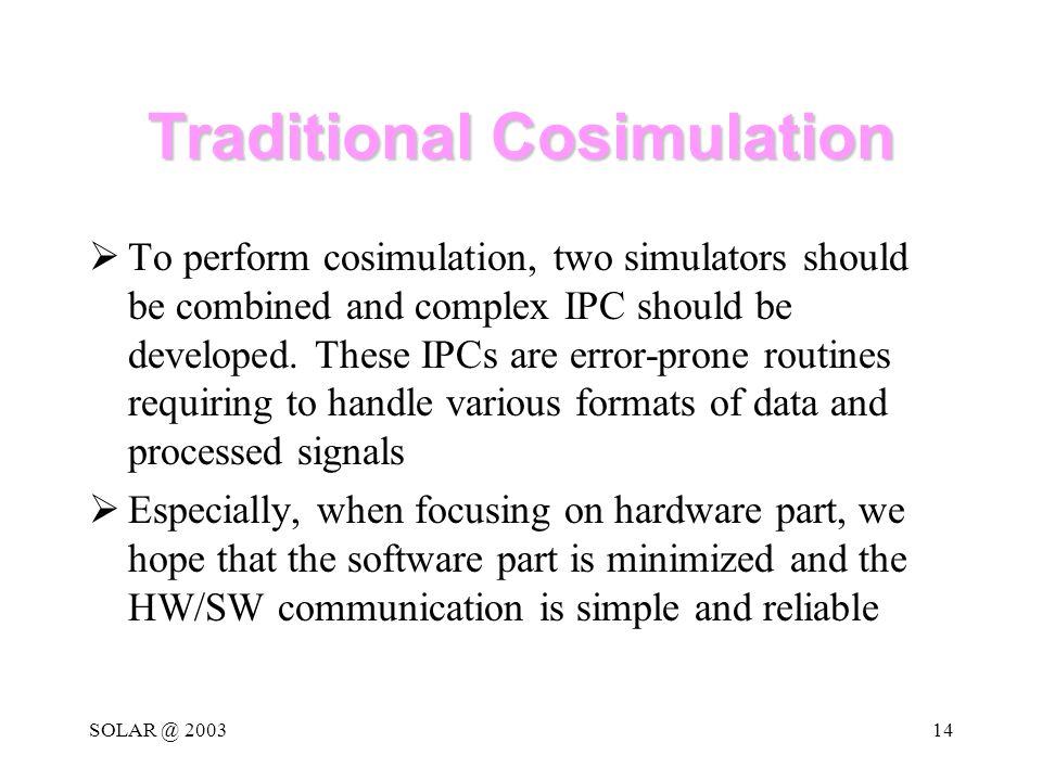 SOLAR @ 200314 Traditional Cosimulation  To perform cosimulation, two simulators should be combined and complex IPC should be developed.