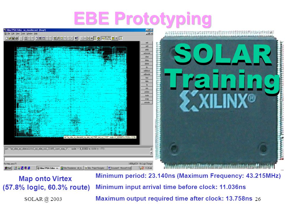 SOLAR @ 200326 EBE Prototyping SOLAR Training SOLAR Training Map onto Virtex (57.8% logic, 60.3% route) Minimum period: 23.140ns (Maximum Frequency: 43.215MHz) Minimum input arrival time before clock: 11.036ns Maximum output required time after clock: 13.758ns