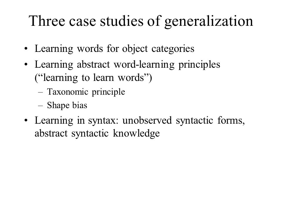 Three case studies of generalization Learning words for object categories Learning abstract word-learning principles ( learning to learn words ) –Taxonomic principle –Shape bias Learning in syntax: unobserved syntactic forms, abstract syntactic knowledge