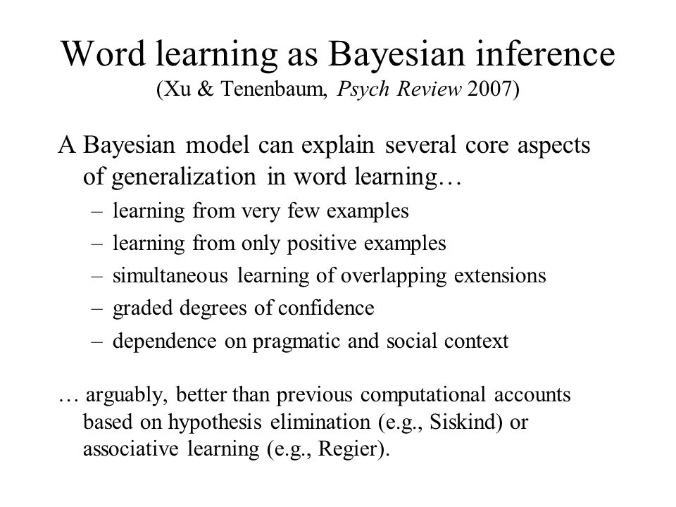 –Word LearningWhole object bias Taxonomic principle (Markman) Shape bias (Smith) –Causal reasoningCausal schemata (Kelley) –Folk physicsObjects are unified, persistent (Spelke) –NumberCounting principles (Gelman) –Folk biologyPrinciples of taxonomic rank (Atran) –Folk psychologyPrinciple of rationality (Gergely) –OntologyM-constraint on predicability (Keil) –SyntaxUG (Chomsky) –Phonology Faithfulness, Markedness constraints (Prince, Smolensky) Abstract knowledge in cognitive development