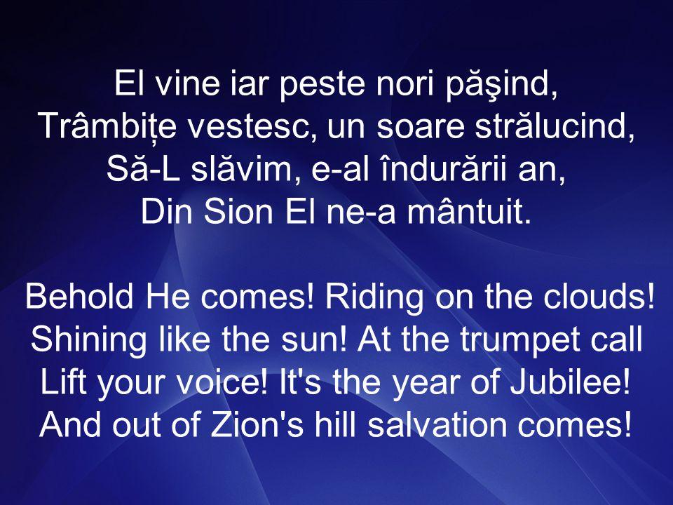 El vine iar peste nori păşind, Trâmbiţe vestesc, un soare strălucind, Să-L slăvim, e-al îndurării an, Din Sion El ne-a mântuit.