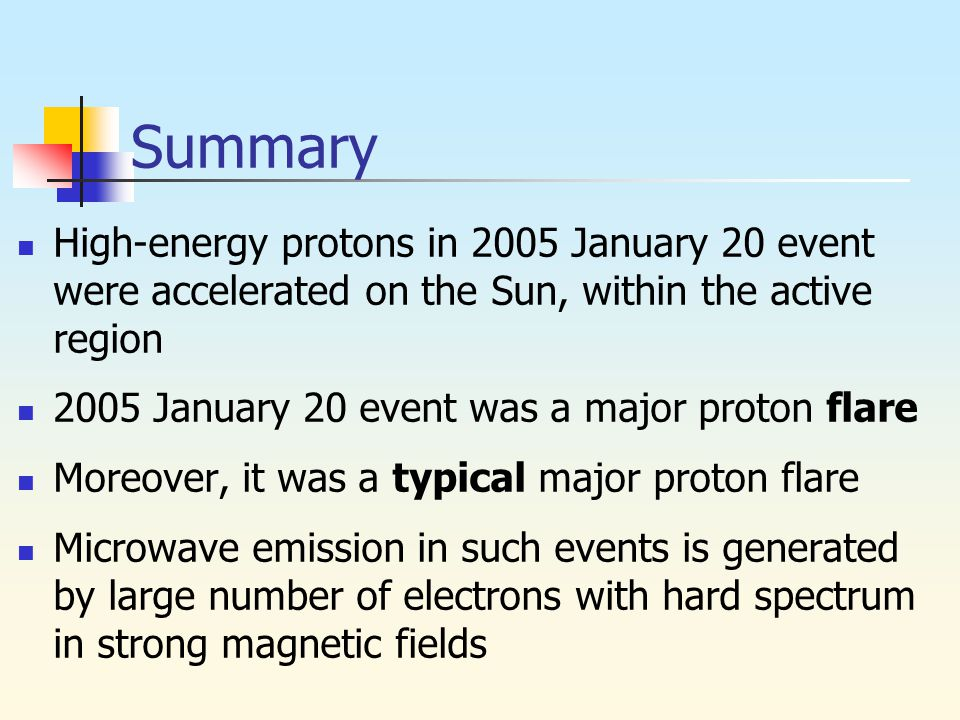 Summary High-energy protons in 2005 January 20 event were accelerated on the Sun, within the active region 2005 January 20 event was a major proton flare Moreover, it was a typical major proton flare Microwave emission in such events is generated by large number of electrons with hard spectrum in strong magnetic fields