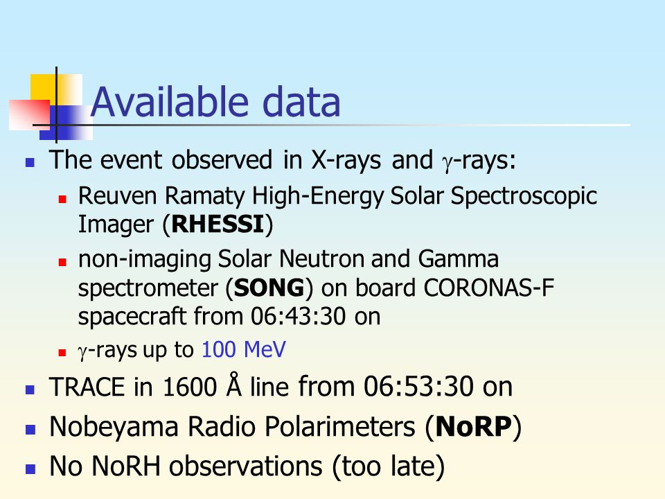 Available data The event observed in X-rays and  -rays: Reuven Ramaty High-Energy Solar Spectroscopic Imager (RHESSI) non-imaging Solar Neutron and Gamma spectrometer (SONG) on board CORONAS-F spacecraft from 06:43:30 on  -rays up to 100 MeV TRACE in 1600 Å line from 06:53:30 on Nobeyama Radio Polarimeters (NoRP) No NoRH observations (too late)
