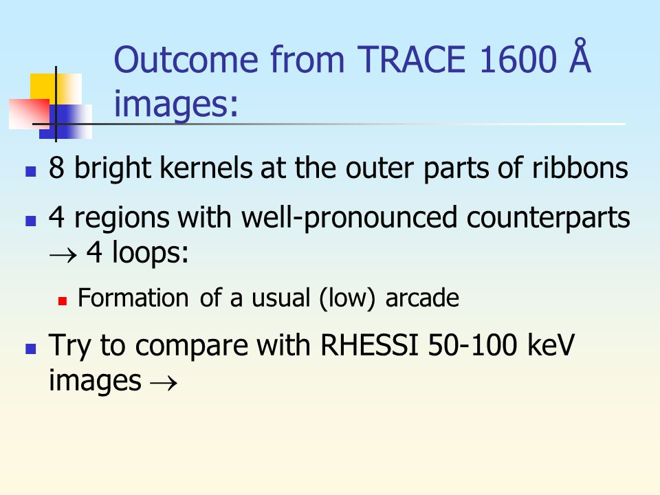 Outcome from TRACE 1600 Å images: 8 bright kernels at the outer parts of ribbons 4 regions with well-pronounced counterparts  4 loops: Formation of a usual (low) arcade Try to compare with RHESSI 50-100 keV images 