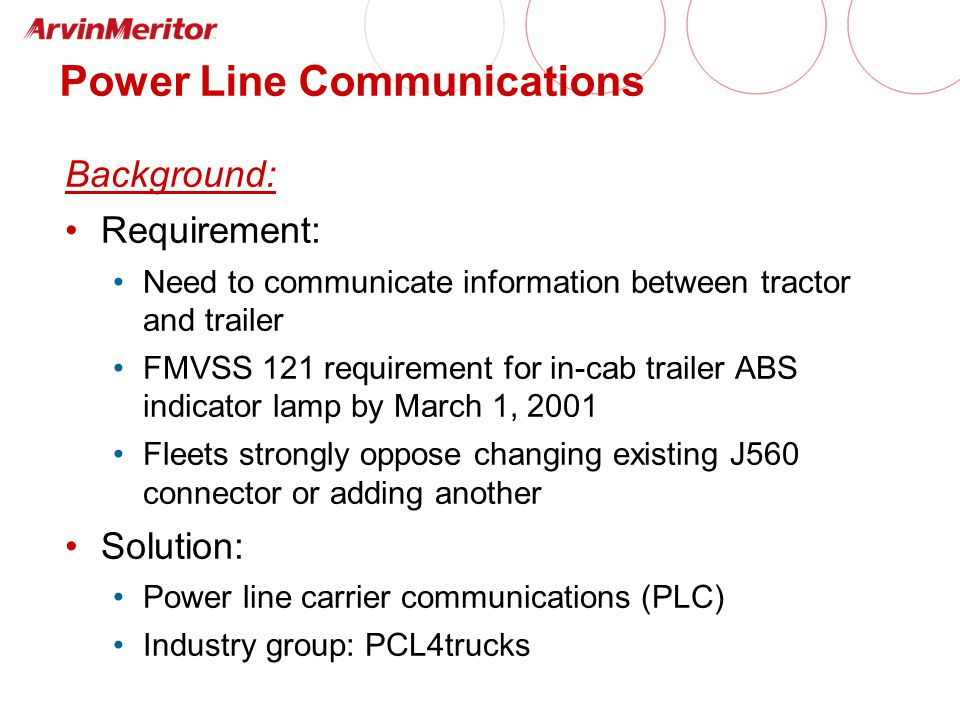 Power Line Communications Background: Requirement: Need to communicate information between tractor and trailer FMVSS 121 requirement for in-cab trailer ABS indicator lamp by March 1, 2001 Fleets strongly oppose changing existing J560 connector or adding another Solution: Power line carrier communications (PLC) Industry group: PCL4trucks