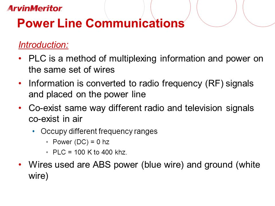 Power Line Communications Introduction: PLC is a method of multiplexing information and power on the same set of wires Information is converted to radio frequency (RF) signals and placed on the power line Co-exist same way different radio and television signals co-exist in air Occupy different frequency ranges Power (DC) = 0 hz PLC = 100 K to 400 khz.