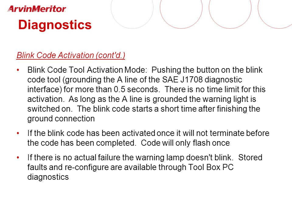 Diagnostics Blink Code Activation (cont d.) Blink Code Tool Activation Mode: Pushing the button on the blink code tool (grounding the A line of the SAE J1708 diagnostic interface) for more than 0.5 seconds.