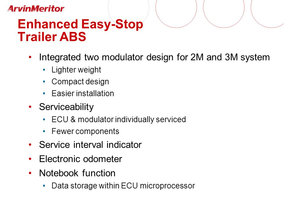 Enhanced Easy-Stop Trailer ABS Integrated two modulator design for 2M and 3M system Lighter weight Compact design Easier installation Serviceability ECU & modulator individually serviced Fewer components Service interval indicator Electronic odometer Notebook function Data storage within ECU microprocessor