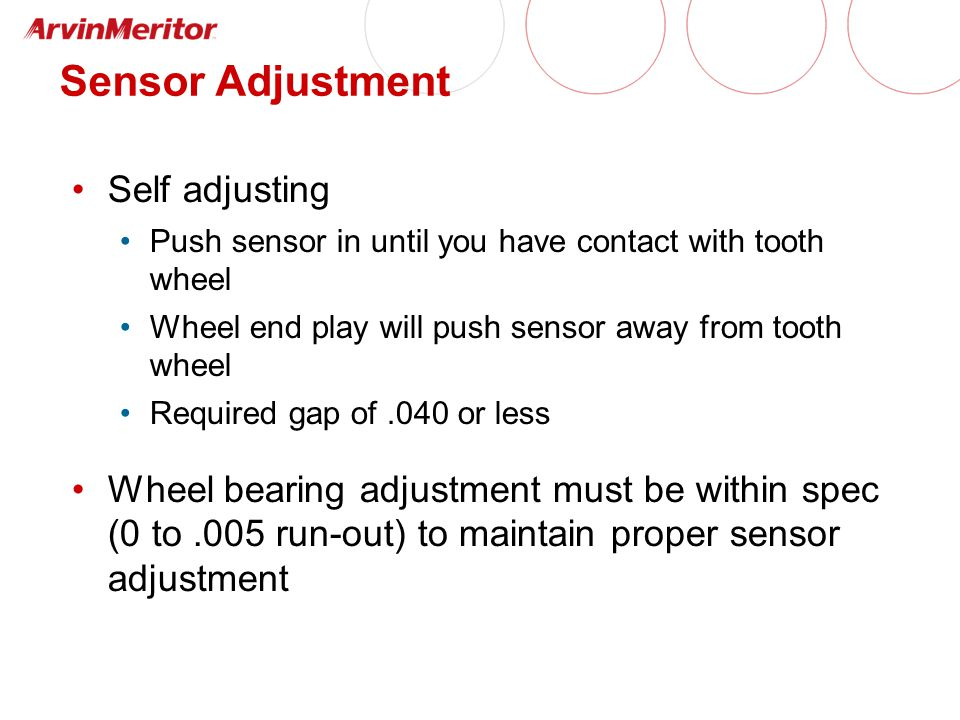 Sensor Adjustment Self adjusting Push sensor in until you have contact with tooth wheel Wheel end play will push sensor away from tooth wheel Required gap of.040 or less Wheel bearing adjustment must be within spec (0 to.005 run-out) to maintain proper sensor adjustment