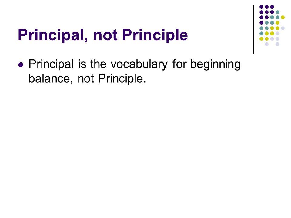Principal, not Principle Principal is the vocabulary for beginning balance, not Principle.