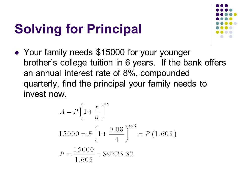 Solving for Principal Your family needs $15000 for your younger brother's college tuition in 6 years.