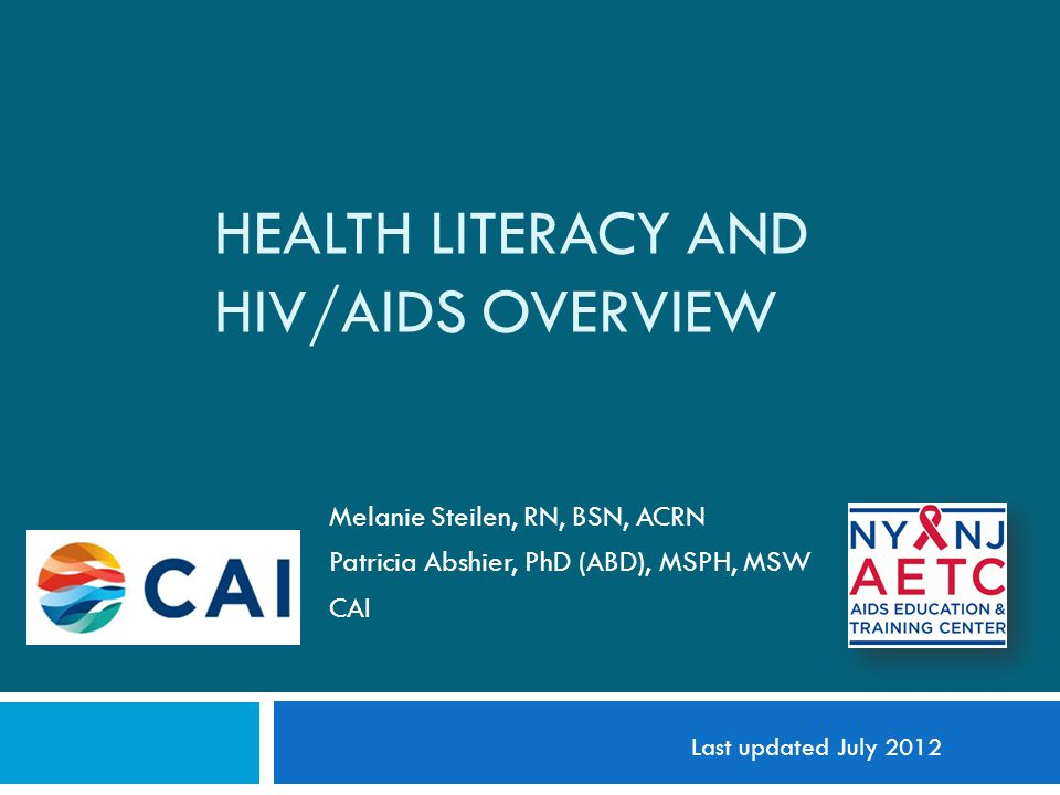 HEALTH LITERACY AND HIV/AIDS OVERVIEW Melanie Steilen, RN, BSN, ACRN Patricia Abshier, PhD (ABD), MSPH, MSW CAI Last updated July 2012