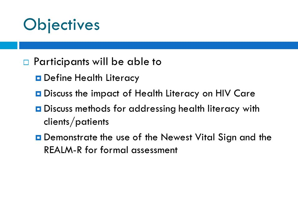 Objectives  Participants will be able to  Define Health Literacy  Discuss the impact of Health Literacy on HIV Care  Discuss methods for addressing health literacy with clients/patients  Demonstrate the use of the Newest Vital Sign and the REALM-R for formal assessment