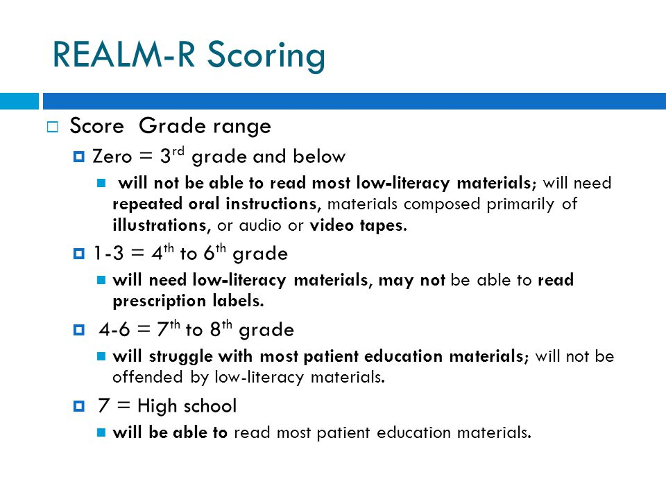 REALM-R Scoring  Score Grade range  Zero = 3 rd grade and below will not be able to read most low-literacy materials; will need repeated oral instructions, materials composed primarily of illustrations, or audio or video tapes.