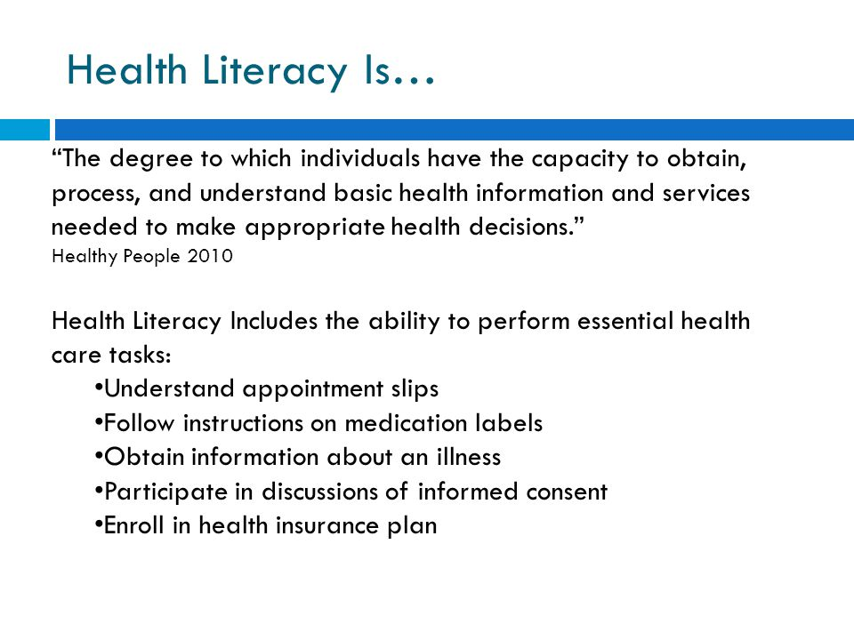 Health Literacy Is… The degree to which individuals have the capacity to obtain, process, and understand basic health information and services needed to make appropriate health decisions. Healthy People 2010 Health Literacy Includes the ability to perform essential health care tasks: Understand appointment slips Follow instructions on medication labels Obtain information about an illness Participate in discussions of informed consent Enroll in health insurance plan
