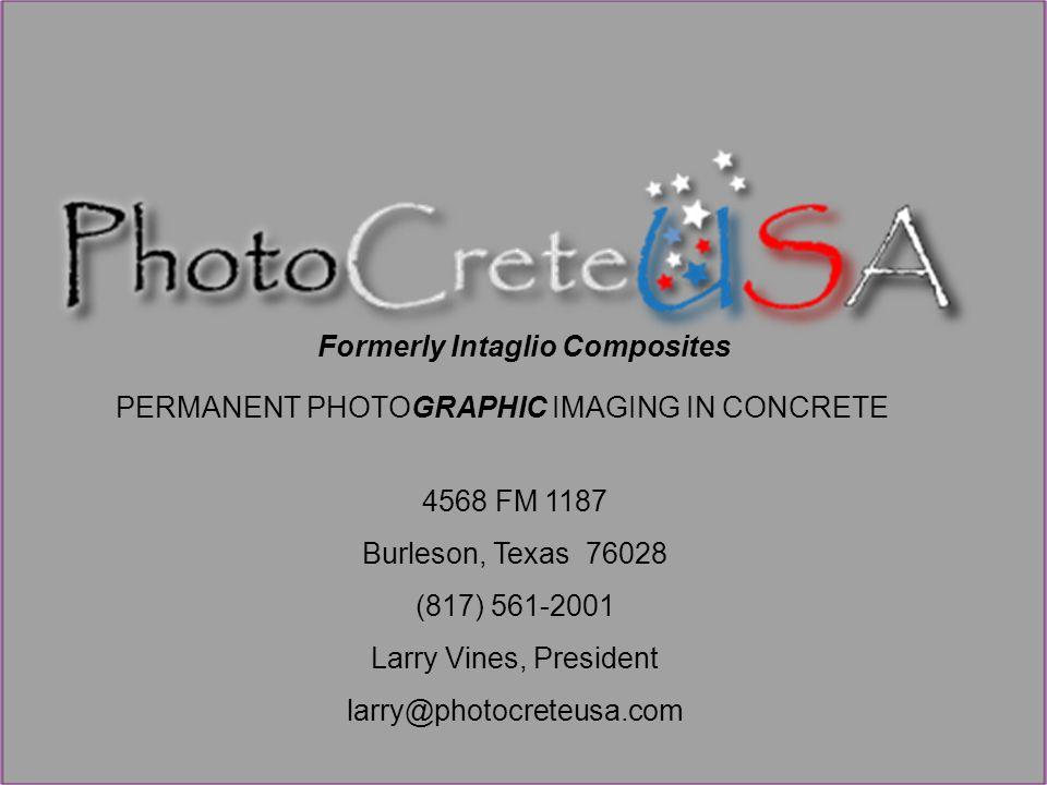 PERMANENT PHOTOGRAPHIC IMAGING IN CONCRETE 4568 FM 1187 Burleson, Texas 76028 (817) 561-2001 Larry Vines, President larry@photocreteusa.com Formerly Intaglio Composites