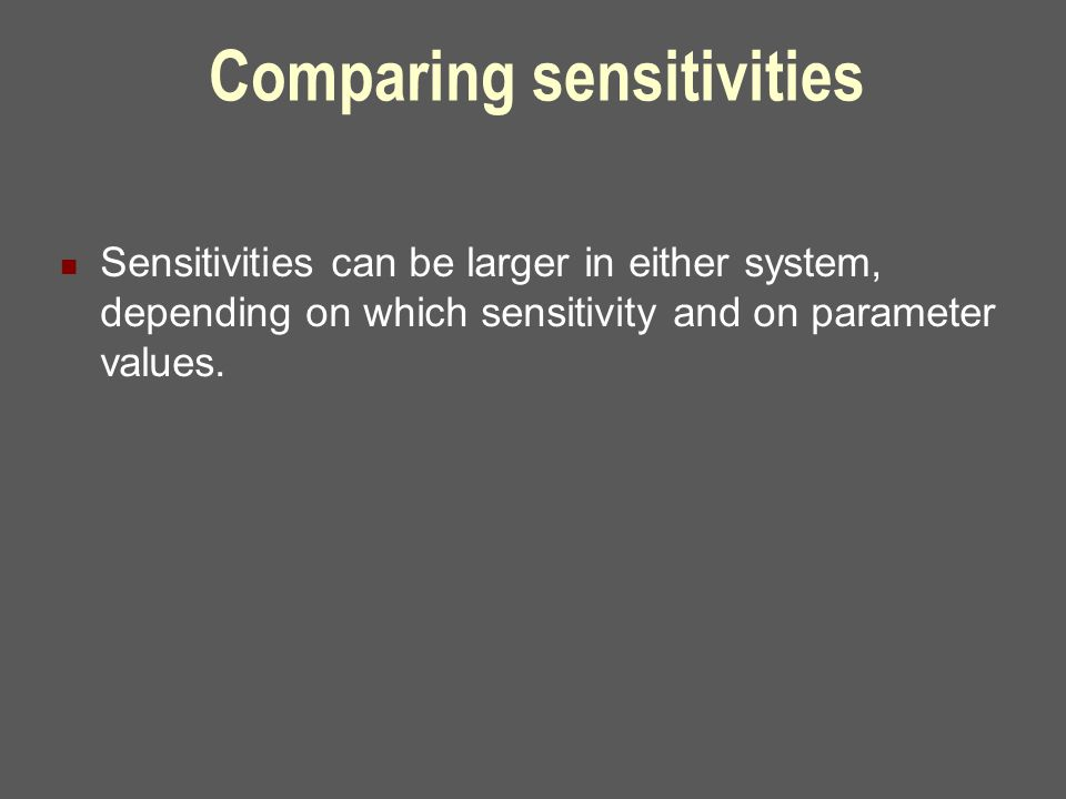 Comparing sensitivities Sensitivities can be larger in either system, depending on which sensitivity and on parameter values.