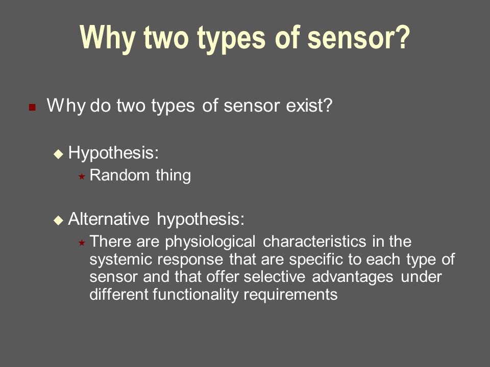 Why two types of sensor? Why do two types of sensor exist?  Hypothesis:  Random thing  Alternative hypothesis:  There are physiological characteri