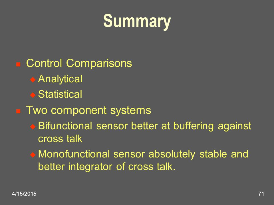 4/15/201571 Summary Control Comparisons  Analytical  Statistical Two component systems  Bifunctional sensor better at buffering against cross talk