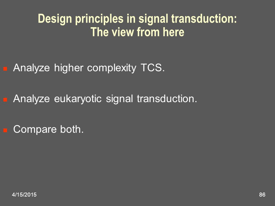 Design principles in signal transduction: The view from here Analyze higher complexity TCS. Analyze eukaryotic signal transduction. Compare both. 4/15