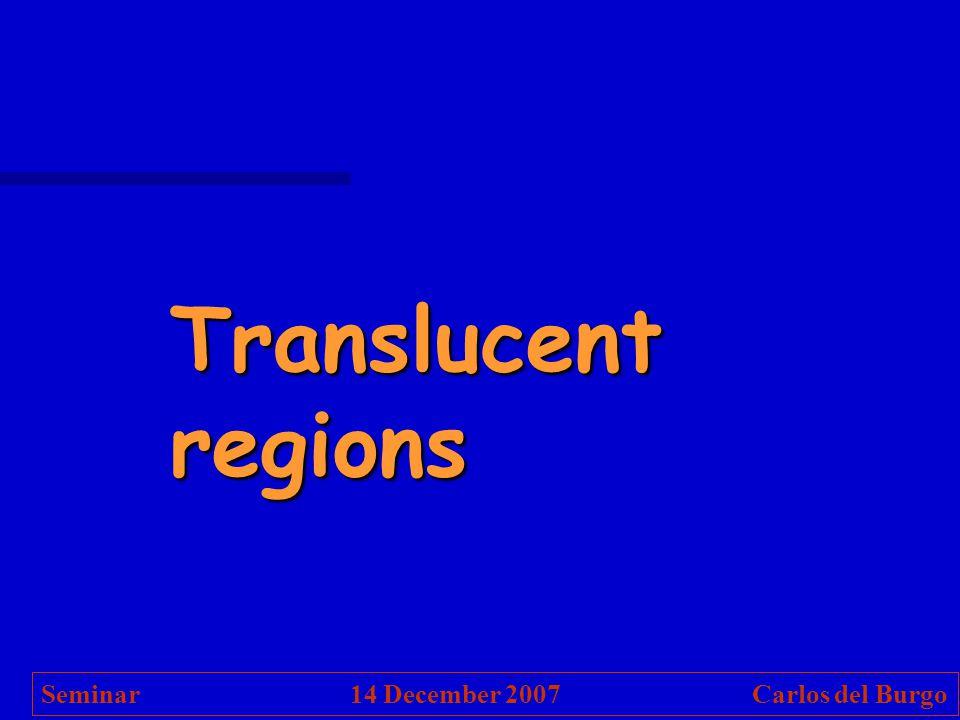 Translucent regions Seminar 14 December 2007 Carlos del Burgo