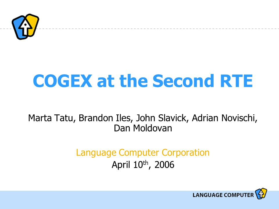 COGEX at the Second RTE Marta Tatu, Brandon Iles, John Slavick, Adrian Novischi, Dan Moldovan Language Computer Corporation April 10 th, 2006