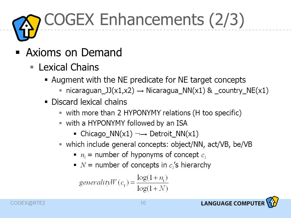 COGEX@RTE210 COGEX Enhancements (2/3)  Axioms on Demand  Lexical Chains  Augment with the NE predicate for NE target concepts  nicaraguan_JJ(x1,x2) → Nicaragua_NN(x1) & _country_NE(x1)  Discard lexical chains  with more than 2 HYPONYMY relations (H too specific)  with a HYPONYMY followed by an ISA  Chicago_NN(x1)  → Detroit_NN(x1)  which include general concepts: object/NN, act/VB, be/VB  n i = number of hyponyms of concept c i  N = number of concepts in c i 's hierarchy