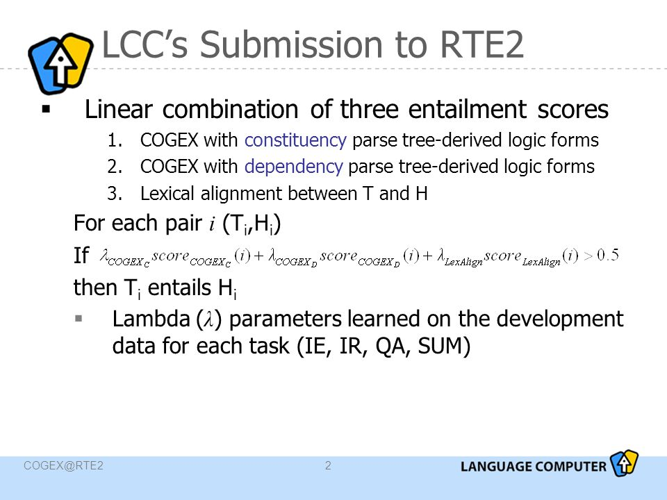 COGEX@RTE23 Approach to RTE with COGEX  Transform the two text fragments into 3-layered logic forms  Syntactic  Semantic  Temporal  Automatically create axioms to be used during the proof  Lexical Chains axioms  World Knowledge axioms  Linguistic transformation axioms  Load COGEX's SOS with T and  H and its USABLE list of clauses with the generated axioms,  Search for a proof by iteratively removing clauses from SOS and searching the USABLE for possible inferences until a refutation is found  If no contradiction is detected  Relax arguments  Drop entire predicates from H  Compute proof score semantic and temporal axioms